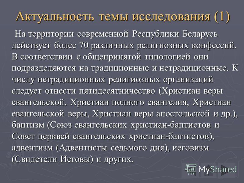 Актуальность темы исследования (1) На территории современной Республики Беларусь действует более 70 различных религиозных конфессий. В соответствии с общепринятой типологией они подразделяются на традиционные и нетрадиционные. К числу нетрадиционных