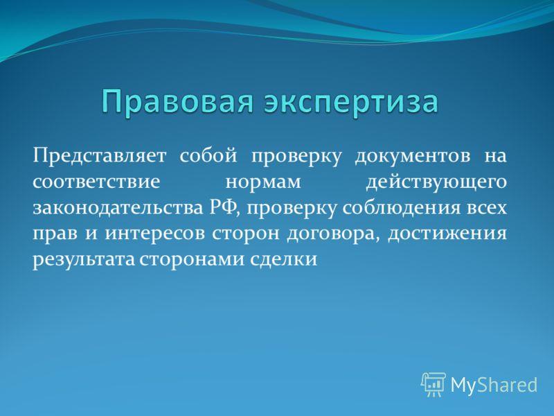 Представляет собой проверку документов на соответствие нормам действующего законодательства РФ, проверку соблюдения всех прав и интересов сторон договора, достижения результата сторонами сделки
