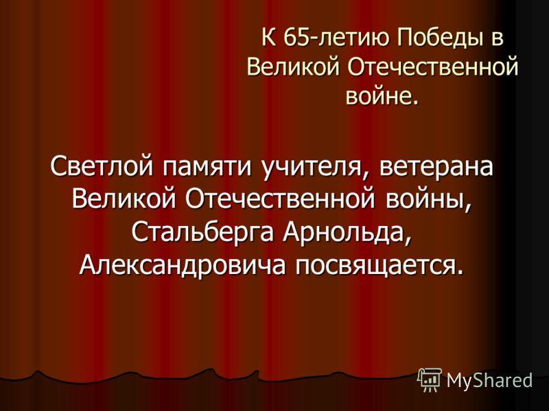 К 65-летию Победы в Великой Отечественной войне. Светлой памяти учителя, ветерана Великой Отечественной войны, Стальберга Арнольда, Александровича посвящается.