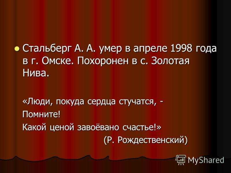 Стальберг А. А. умер в апреле 1998 года в г. Омске. Похоронен в с. Золотая Нива. Стальберг А. А. умер в апреле 1998 года в г. Омске. Похоронен в с. Золотая Нива. «Люди, покуда сердца стучатся, - «Люди, покуда сердца стучатся, - Помните! Помните! Како
