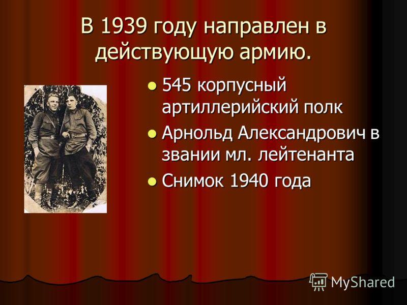 В 1939 году направлен в действующую армию. 545 корпусный артиллерийский полк 545 корпусный артиллерийский полк Арнольд Александрович в звании мл. лейтенанта Арнольд Александрович в звании мл. лейтенанта Снимок 1940 года Снимок 1940 года