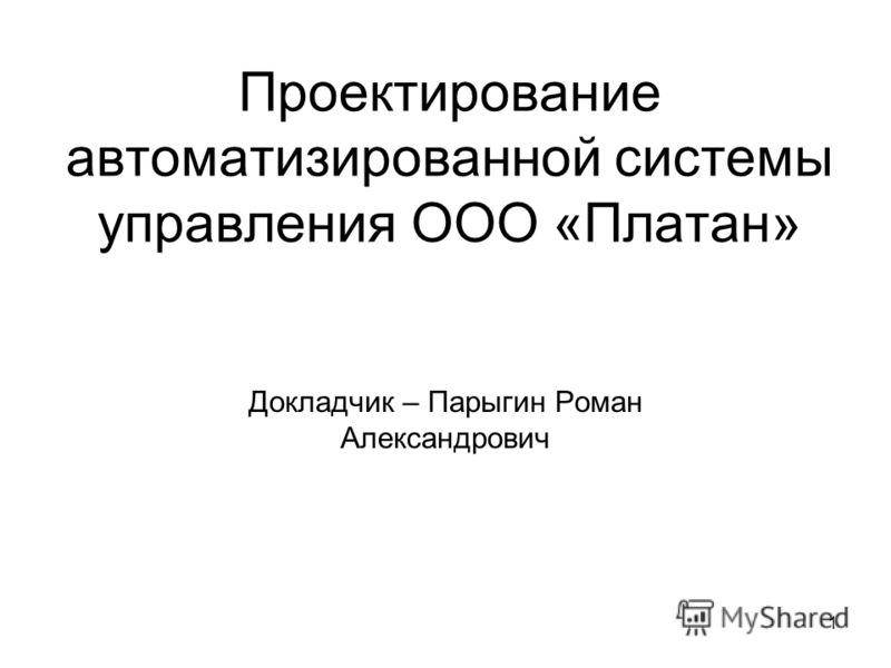 1 Проектирование автоматизированной системы управления ООО «Платан» Докладчик – Парыгин Роман Александрович