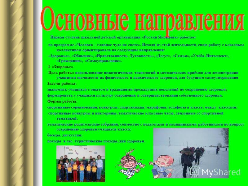 Первая ступень школьной детской организации «Ростки Яковлева» работает по программе «Человек – главное чудо на свете». Исходя из этой деятельности, свою работу с классным коллективом ориентировала на следующие направления: «Здоровье», «Общение», «Нра