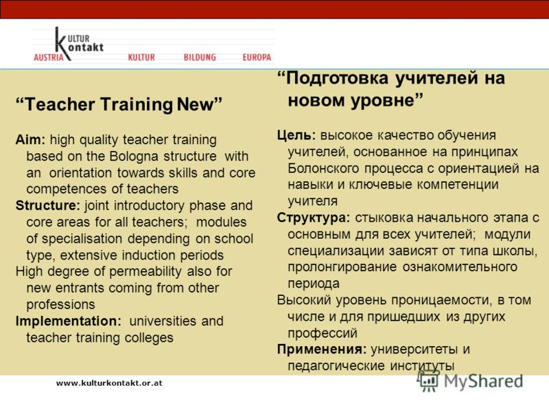Teacher Training New Aim: high quality teacher training based on the Bologna structure with an orientation towards skills and core competences of teachers Structure: joint introductory phase and core areas for all teachers; modules of specialisation