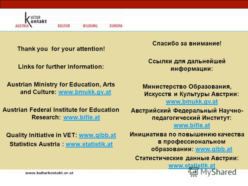 Thank you for your attention! Links for further information: Austrian Ministry for Education, Arts and Culture: www.bmukk.gv.atwww.bmukk.gv.at Austrian Federal Institute for Education Research: www.bifie.atwww.bifie.at Quality Initiative in VET: www.
