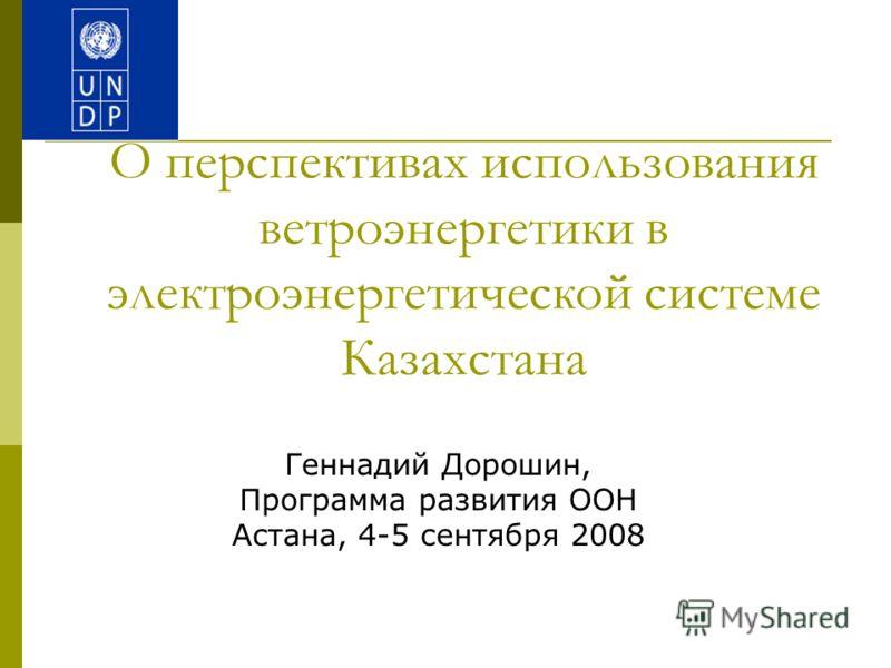 О перспективах использования ветроэнергетики в электроэнергетической системе Казахстана Геннадий Дорошин, Программа развития ООН Астана, 4-5 сентября 2008