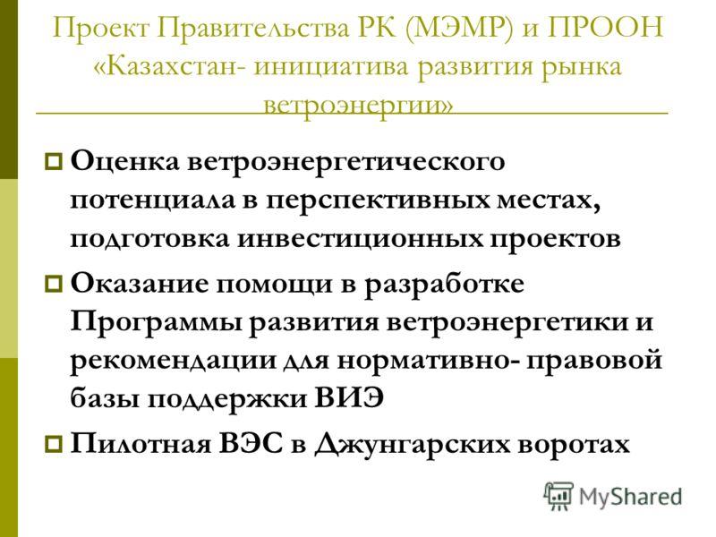 Проект Правительства РК (МЭМР) и ПРООН «Казахстан- инициатива развития рынка ветроэнергии» Оценка ветроэнергетического потенциала в перспективных местах, подготовка инвестиционных проектов Оказание помощи в разработке Программы развития ветроэнергети
