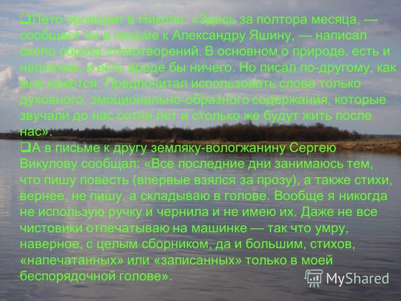 Лето проводит в Николе. «Здесь за полтора месяца, сообщает он в письме к Александру Яшину, написал около сорока стихотворений. В основном о природе, есть и неплохие, и есть вроде бы ничего. Но писал по-другому, как мне кажется. Предпочитал использова