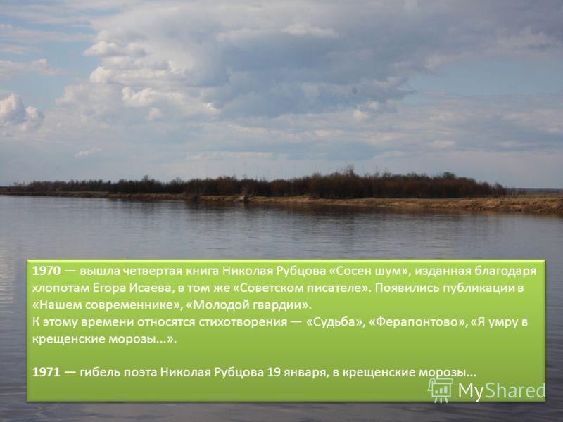 1970 вышла четвертая книга Николая Рубцова «Сосен шум», изданная благодаря хлопотам Егора Исаева, в том же «Советском писателе». Появились публикации в «Нашем современнике», «Молодой гвардии». К этому времени относятся стихотворения «Судьба», «Ферапо
