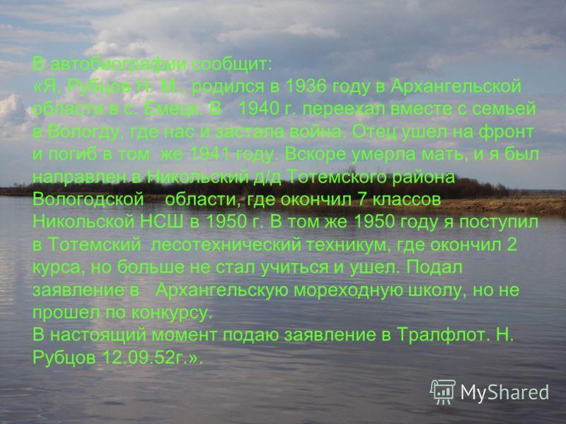 В автобиографии сообщит: «Я, Рубцов Н. М., родился в 1936 году в Архангельской области в с. Емецк. В 1940 г. переехал вместе с семьей в Вологду, где нас и застала война. Отец ушел на фронт и погиб в том же 1941 году. Вскоре умерла мать, и я был напра