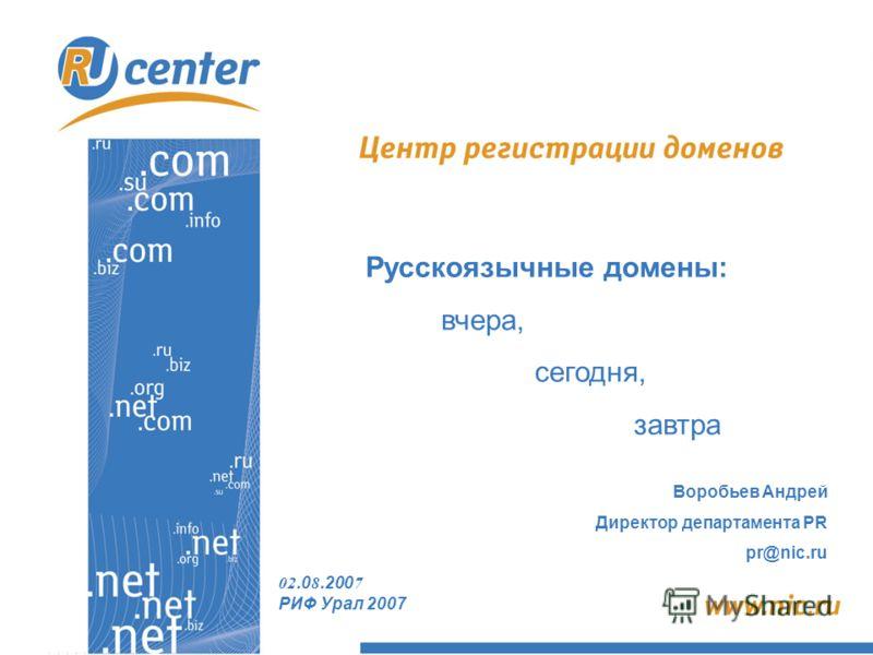 02.0 8.200 7 РИФ Урал 2007 Русскоязычные домены: вчера, сегодня, завтра Воробьев Андрей Директор департамента PR pr@nic.ru
