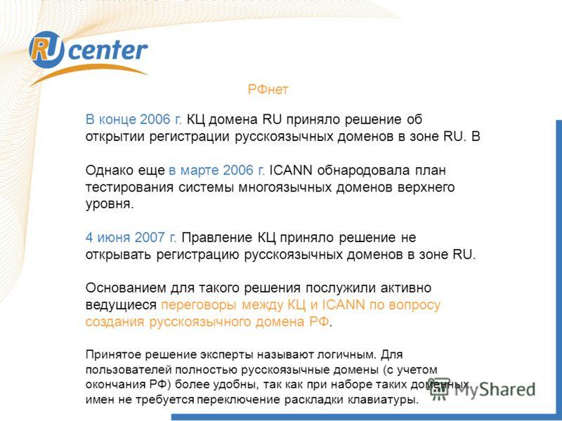 РФнет В конце 2006 г. КЦ домена RU приняло решение об открытии регистрации русскоязычных доменов в зоне RU. В Однако еще в марте 2006 г. ICANN обнародовала план тестирования системы многоязычных доменов верхнего уровня. 4 июня 2007 г. Правление КЦ пр