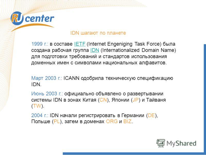 IDN шагают по планете 1999 г.: в составе IETF (Internet Engeniging Task Force) была создана рабочая группа IDN (Internationalized Domain Name) для подготовки требований и стандартов использования доменных имен с символами национальных алфавитов.IETFI