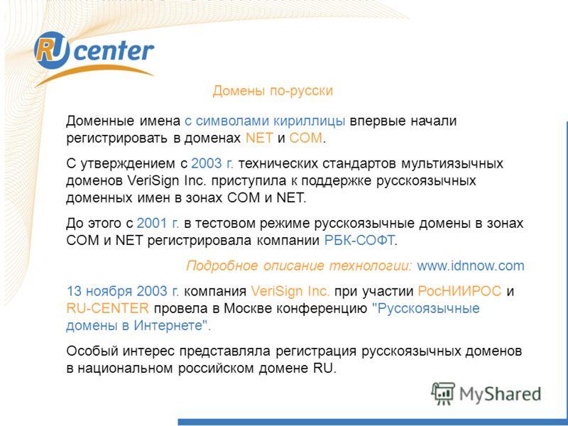 Д омен ы по-русски Доменные имена с символами кириллицы впервые начали регистрировать в доменах NET и COM. С утверждением с 2003 г. технических стандартов мультиязычных доменов VeriSign Inc. приступила к поддержке русскоязычных доменных имен в зонах