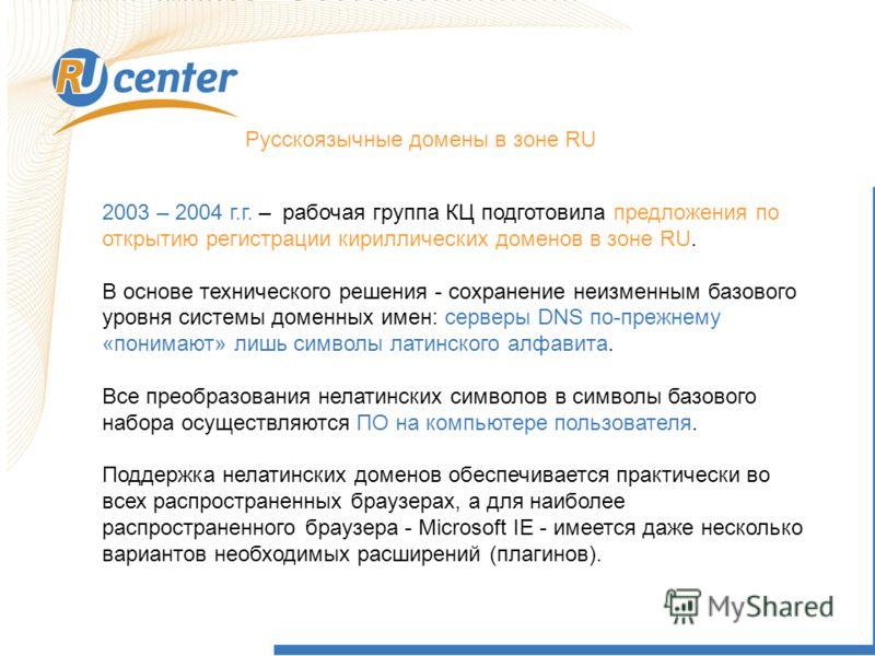Русскоязычные домены в зоне RU 2003 – 2004 г.г. – рабочая группа КЦ подготовила предложения по открытию регистрации кириллических доменов в зоне RU. В основе технического решения - сохранение неизменным базового уровня системы доменных имен: серверы