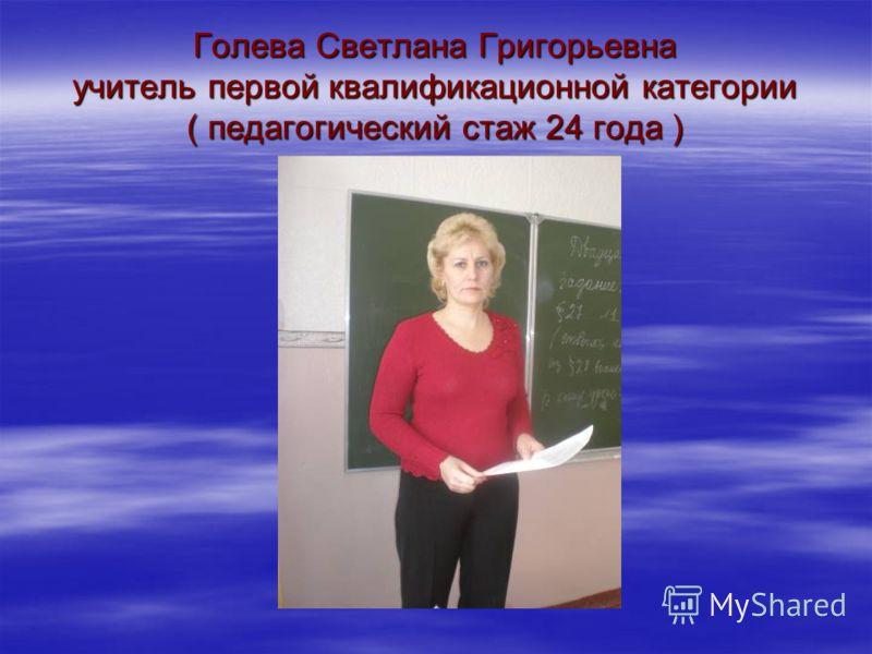 Голева Светлана Григорьевна учитель первой квалификационной категории ( педагогический стаж 24 года )