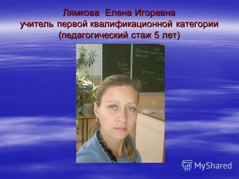 Лямкова Елена Игоревна учитель первой квалификационной категории (педагогический стаж 5 лет)