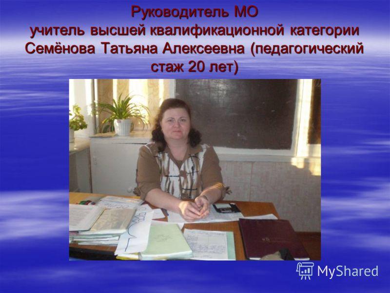 Руководитель МО учитель высшей квалификационной категории Семёнова Татьяна Алексеевна (педагогический стаж 20 лет)
