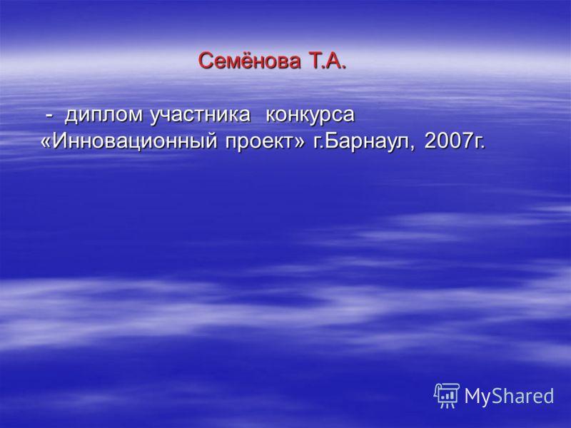 Семёнова Т.А. - диплом участника конкурса «Инновационный проект» г.Барнаул, 2007г. - диплом участника конкурса «Инновационный проект» г.Барнаул, 2007г.