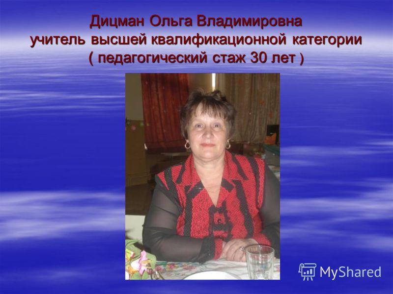 Дицман Ольга Владимировна учитель высшей квалификационной категории ( педагогический стаж 30 лет )