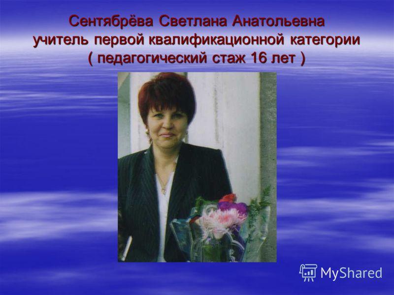 Сентябрёва Светлана Анатольевна учитель первой квалификационной категории ( педагогический стаж 16 лет )