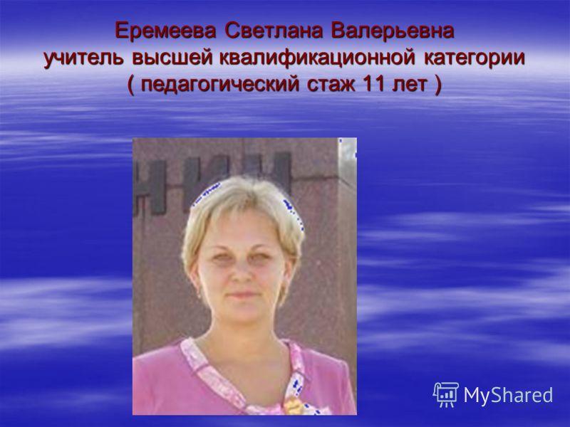 Еремеева Светлана Валерьевна учитель высшей квалификационной категории ( педагогический стаж 11 лет )