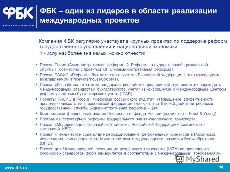 10 www.fbk.ru ФБК – один из лидеров в области реализации международных проектов Компания ФБК регулярно участвует в крупных проектах по поддержке реформ государственного управления и национальной экономики. К числу наиболее значимых можно отнести: Про