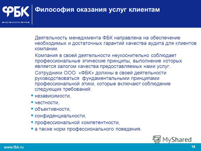 18 www.fbk.ru Философия оказания услуг клиентам Деятельность менеджмента ФБК направлена на обеспечение необходимых и достаточных гарантий качества аудита для клиентов компании. Компания в своей деятельности неукоснительно соблюдает профессиональные э