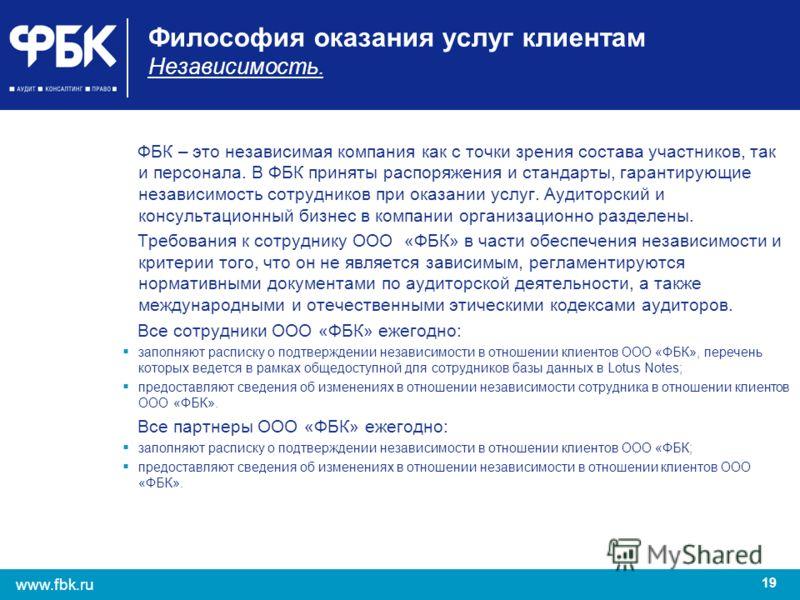 19 www.fbk.ru Философия оказания услуг клиентам Независимость. ФБК – это независимая компания как с точки зрения состава участников, так и персонала. В ФБК приняты распоряжения и стандарты, гарантирующие независимость сотрудников при оказании услуг.