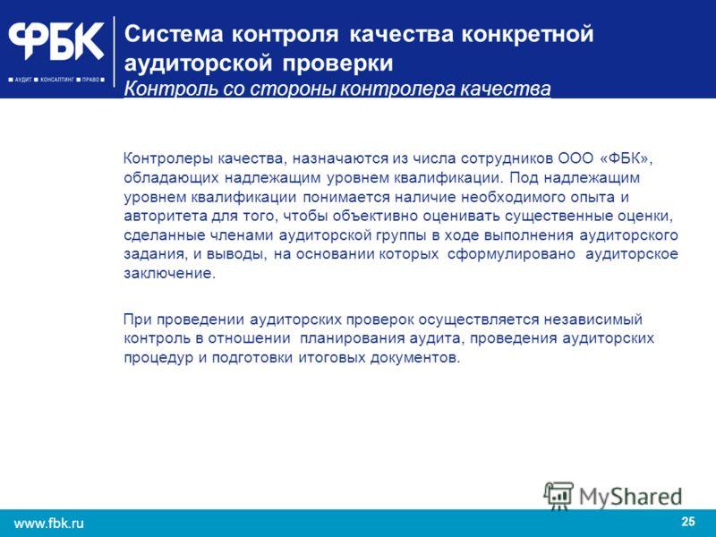25 www.fbk.ru Система контроля качества конкретной аудиторской проверки Контроль со стороны контролера качества Контролеры качества, назначаются из числа сотрудников ООО «ФБК», обладающих надлежащим уровнем квалификации. Под надлежащим уровнем квалиф