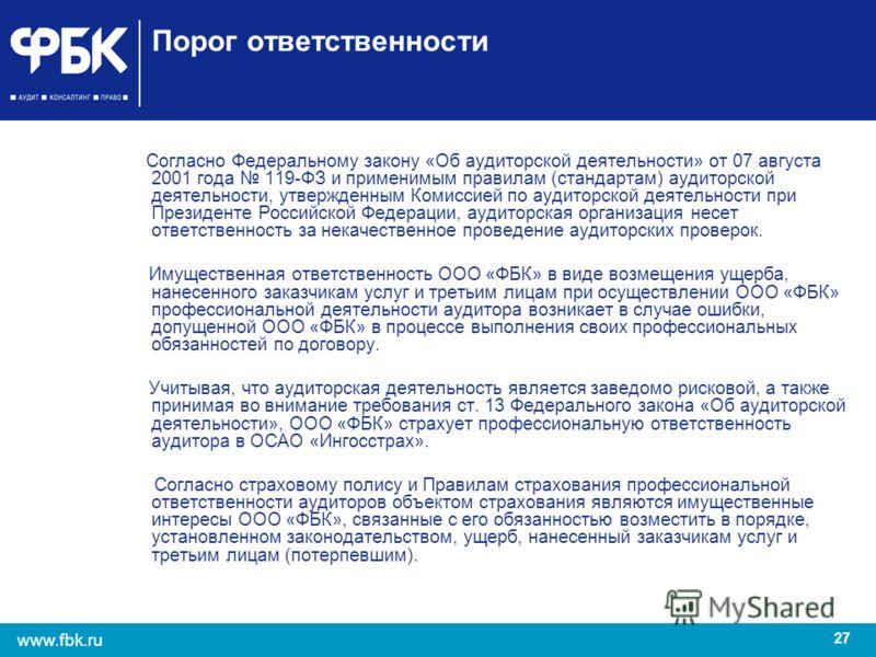 27 www.fbk.ru Порог ответственности Согласно Федеральному закону «Об аудиторской деятельности» от 07 августа 2001 года 119-ФЗ и применимым правилам (стандартам) аудиторской деятельности, утвержденным Комиссией по аудиторской деятельности при Президен