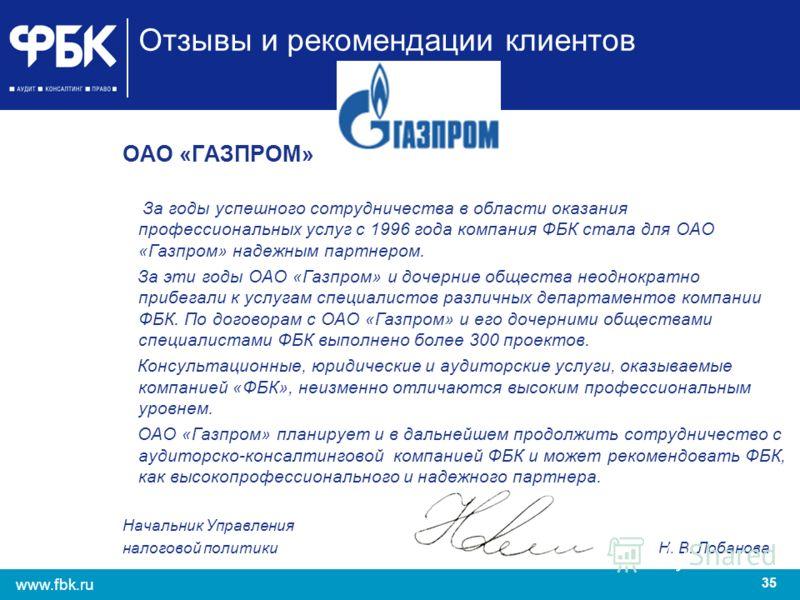 35 www.fbk.ru Отзывы и рекомендации клиентов ОАО «ГАЗПРОМ» За годы успешного сотрудничества в области оказания профессиональных услуг с 1996 года компания ФБК стала для ОАО «Газпром» надежным партнером. За эти годы ОАО «Газпром» и дочерние общества н