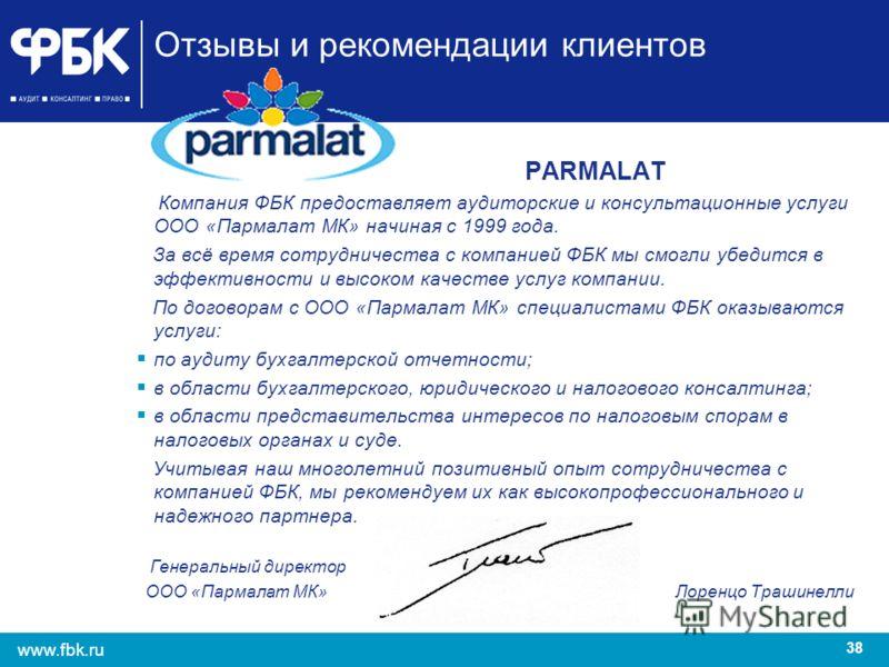 38 www.fbk.ru Отзывы и рекомендации клиентов PARMALAT Компания ФБК предоставляет аудиторские и консультационные услуги ООО «Пармалат МК» начиная с 1999 года. За всё время сотрудничества с компанией ФБК мы смогли убедится в эффективности и высоком кач