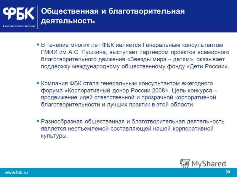 39 www.fbk.ru Общественная и благотворительная деятельность В течение многих лет ФБК является Генеральным консультантом ГМИИ им А.С. Пушкина, выступает партнером проектов всемирного благотворительного движения «Звезды мира – детям», оказывает поддерж