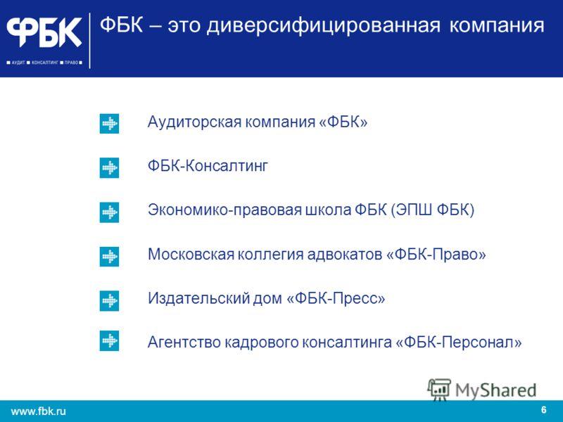 6 www.fbk.ru ФБК – это диверсифицированная компания Аудиторская компания «ФБК» ФБК-Консалтинг Экономико-правовая школа ФБК (ЭПШ ФБК) Московская коллегия адвокатов «ФБК-Право» Издательский дом «ФБК-Пресс» Агентство кадрового консалтинга «ФБК-Персонал»