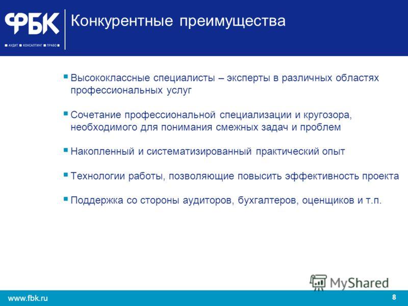 8 www.fbk.ru Конкурентные преимущества Высококлассные специалисты – эксперты в различных областях профессиональных услуг Сочетание профессиональной специализации и кругозора, необходимого для понимания смежных задач и проблем Накопленный и систематиз