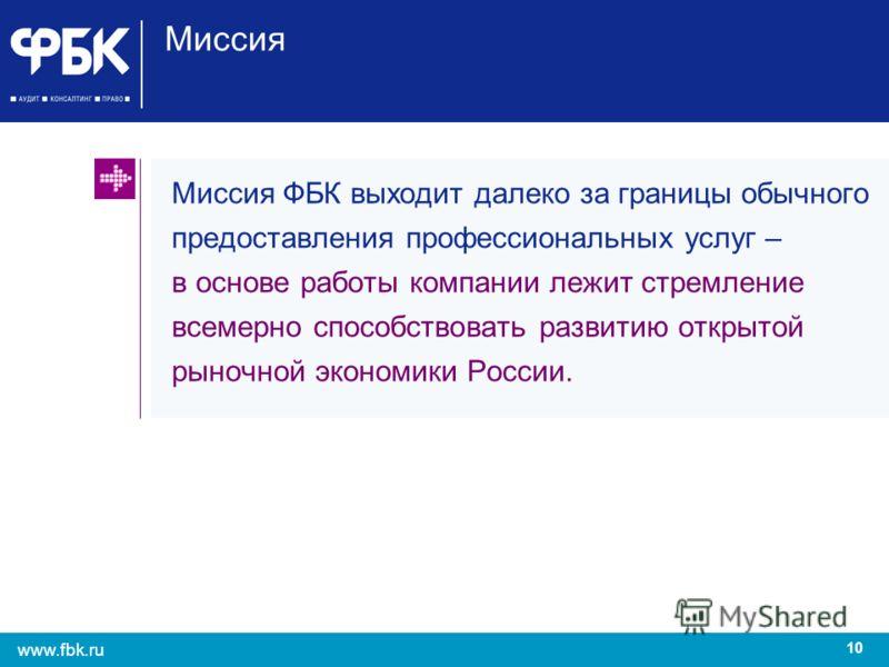 10 www.fbk.ru Миссия Миссия ФБК выходит далеко за границы обычного предоставления профессиональных услуг – в основе работы компании лежит стремление всемерно способствовать развитию открытой рыночной экономики России.