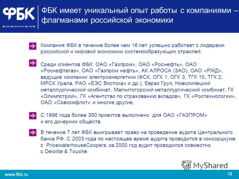 12 www.fbk.ru ФБК имеет уникальный опыт работы с компаниями – флагманами российской экономики Компания ФБК в течение более чем 16 лет успешно работает с лидерами российской и мировой экономики системообразующих отраслей. Среди клиентов ФБК: ОАО «Газп