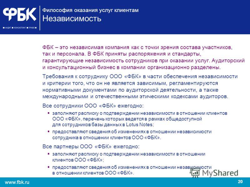 20 www.fbk.ru Философия оказания услуг клиентам Независимость ФБК – это независимая компания как с точки зрения состава участников, так и персонала. В ФБК приняты распоряжения и стандарты, гарантирующие независимость сотрудников при оказании услуг. А