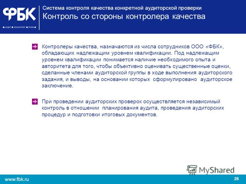 26 www.fbk.ru Система контроля качества конкретной аудиторской проверки Контроль со стороны контролера качества Контролеры качества, назначаются из числа сотрудников ООО «ФБК», обладающих надлежащим уровнем квалификации. Под надлежащим уровнем квалиф