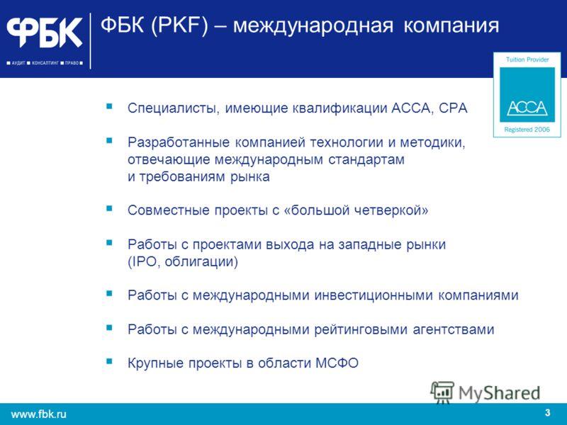 3 www.fbk.ru ФБК (PKF) – международная компания Специалисты, имеющие квалификации АССА, СРА Разработанные компанией технологии и методики, отвечающие международным стандартам и требованиям рынка Совместные проекты с «большой четверкой» Работы с проек