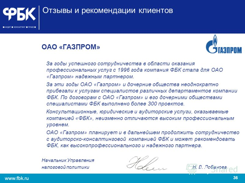 36 www.fbk.ru Отзывы и рекомендации клиентов ОАО «ГАЗПРОМ» За годы успешного сотрудничества в области оказания профессиональных услуг с 1996 года компания ФБК стала для ОАО «Газпром» надежным партнером. За эти годы ОАО «Газпром» и дочерние общества н