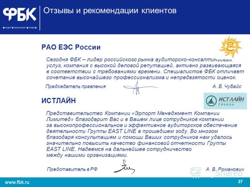 37 www.fbk.ru Отзывы и рекомендации клиентов РАО ЕЭС России Сегодня ФБК – лидер российского рынка аудиторско-консалтинговых услуг, компания с высокой деловой репутацией, активно развивающаяся в соответствии с требованиями времени. Специалистов ФБК от