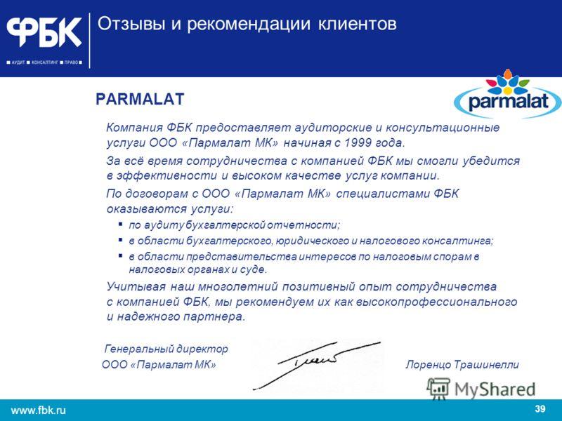 39 www.fbk.ru Отзывы и рекомендации клиентов PARMALAT Компания ФБК предоставляет аудиторские и консультационные услуги ООО «Пармалат МК» начиная с 1999 года. За всё время сотрудничества с компанией ФБК мы смогли убедится в эффективности и высоком кач