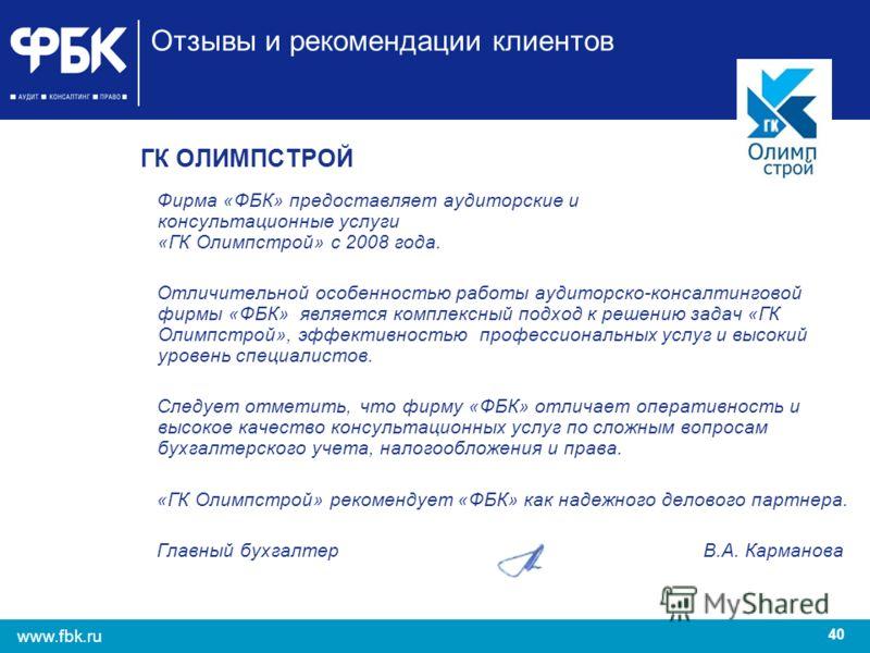 40 www.fbk.ru Отзывы и рекомендации клиентов ГК ОЛИМПСТРОЙ Фирма «ФБК» предоставляет аудиторские и консультационные услуги «ГК Олимпстрой» с 2008 года. Отличительной особенностью работы аудиторско-консалтинговой фирмы «ФБК» является комплексный подхо