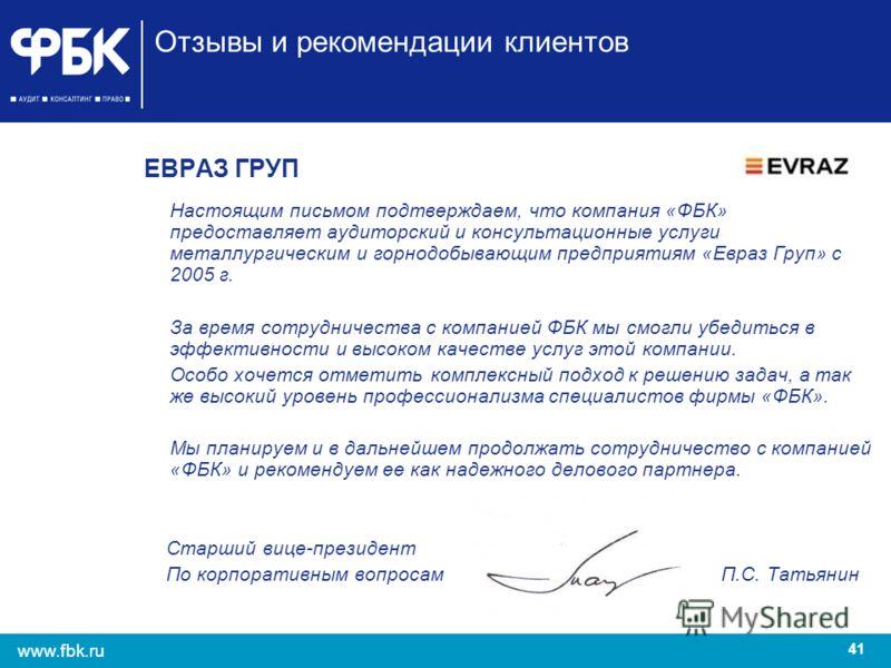41 www.fbk.ru Отзывы и рекомендации клиентов ЕВРАЗ ГРУП Настоящим письмом подтверждаем, что компания «ФБК» предоставляет аудиторский и консультационные услуги металлургическим и горнодобывающим предприятиям «Евраз Груп» с 2005 г. За время сотрудничес