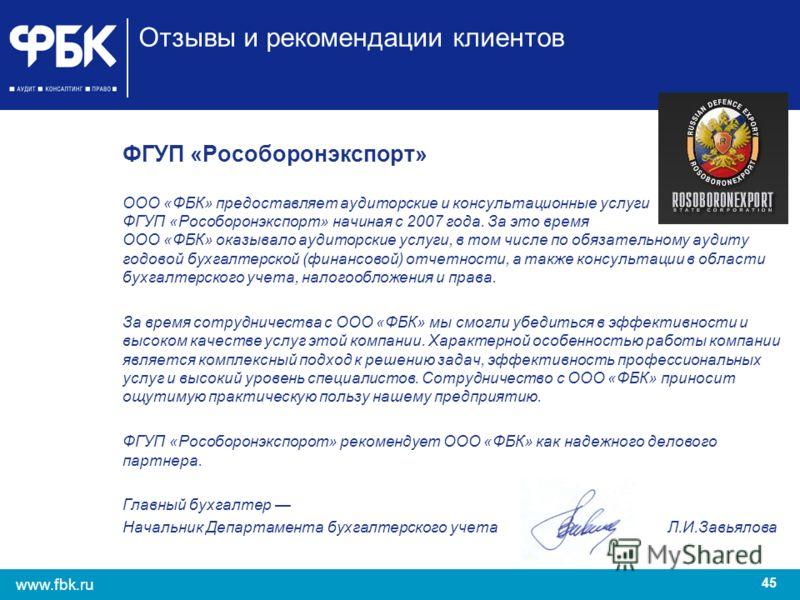 45 www.fbk.ru Отзывы и рекомендации клиентов ФГУП «Рособоронэкспорт» ООО «ФБК» предоставляет аудиторские и консультационные услуги ФГУП «Рособоронэкспорт» начиная с 2007 года. За это время ООО «ФБК» оказывало аудиторские услуги, в том числе по обязат