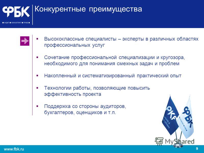 9 www.fbk.ru Высококлассные специалисты – эксперты в различных областях профессиональных услуг Сочетание профессиональной специализации и кругозора, необходимого для понимания смежных задач и проблем Накопленный и систематизированный практический опы