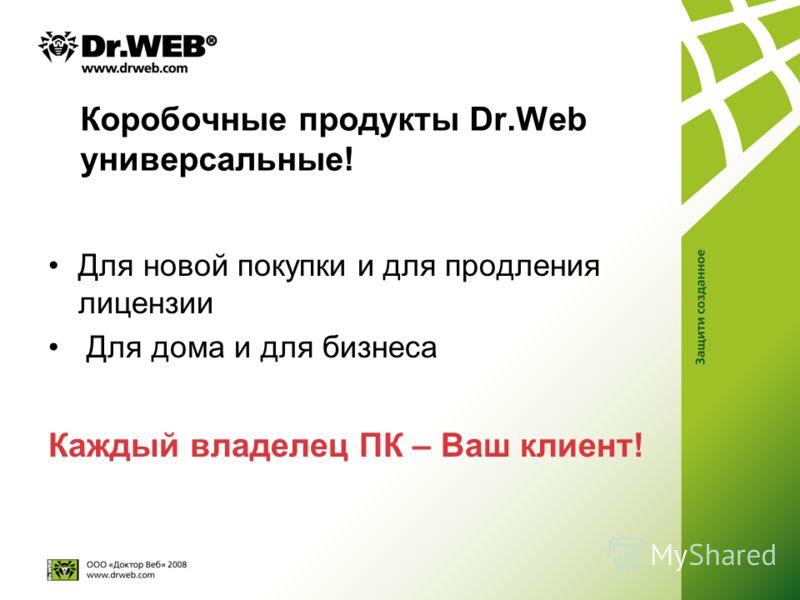Коробочные продукты Dr.Web универсальные! Для новой покупки и для продления лицензии Для дома и для бизнеса Каждый владелец ПК – Ваш клиент!