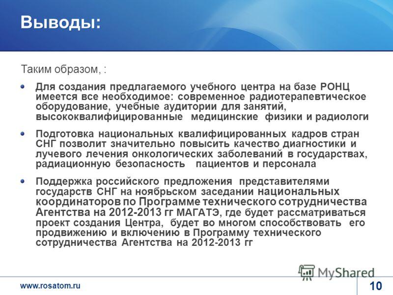 www.rosatom.ru 10 Выводы: Для создания предлагаемого учебного центра на базе РОНЦ имеется все необходимое: современное радиотерапевтическое оборудование, учебные аудитории для занятий, высококвалифицированные медицинские физики и радиологи Подготовка
